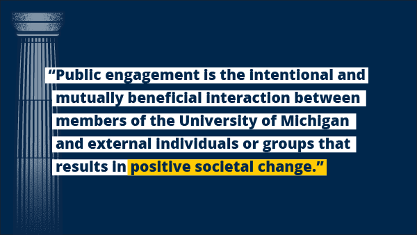 """Public engagement is the intentional and mutually beneficial interaction between members of the University of Michigan and external individuals or groups that results in positive societal change."""