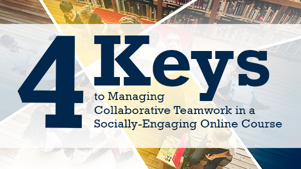 Four keys to managing collaborative teamwork in a socially-engaging online course